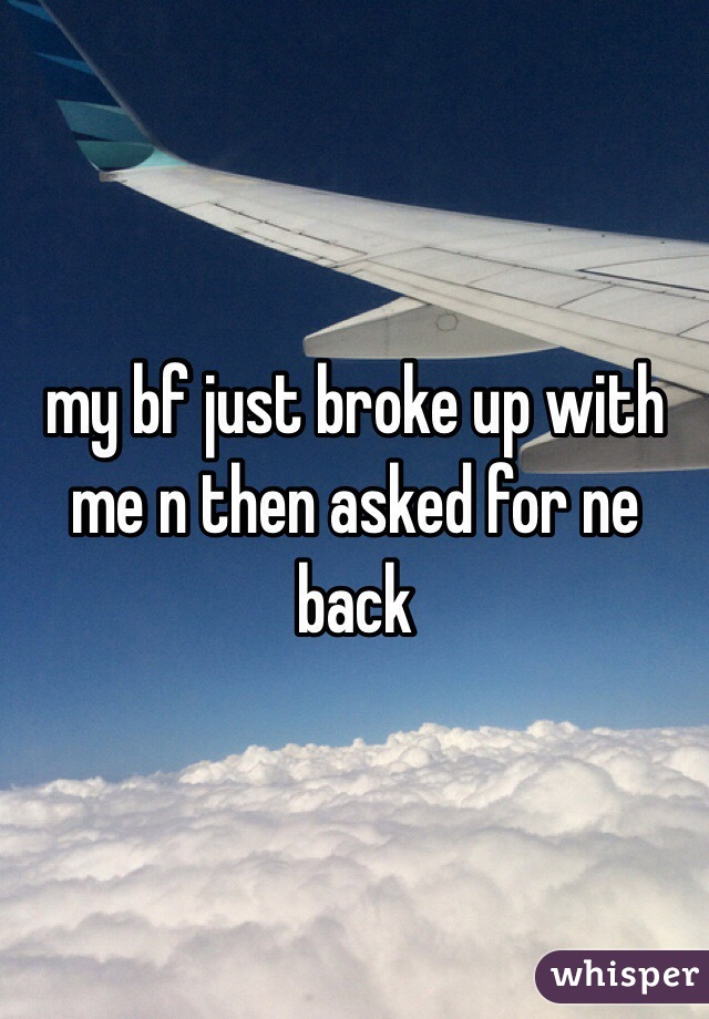 my bf just broke up with me n then asked for ne back