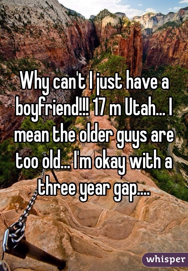 Why can't I just have a boyfriend!!! 17 m Utah... I mean the older guys are too old... I'm okay with a three year gap....