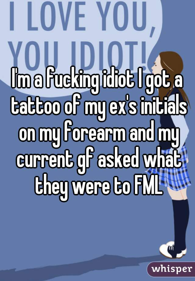 I'm a fucking idiot I got a tattoo of my ex's initials on my forearm and my current gf asked what they were to FML