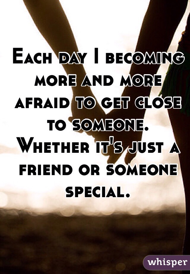 Each day I becoming more and more afraid to get close to someone. Whether it's just a friend or someone special.