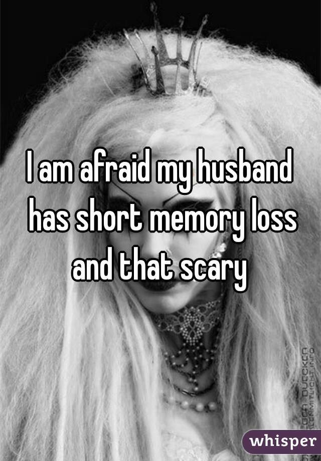 I am afraid my husband has short memory loss and that scary