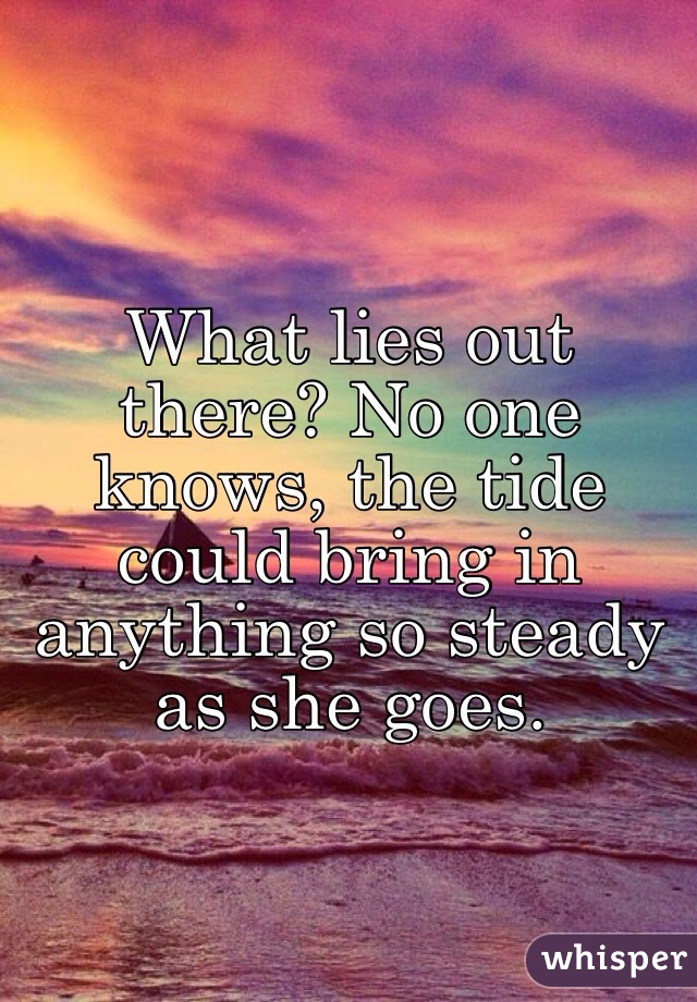 What lies out there? No one knows, the tide could bring in anything so steady as she goes.