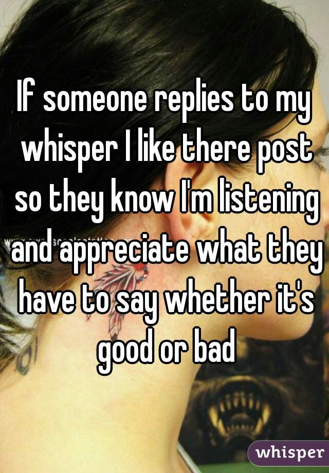 If someone replies to my whisper I like there post so they know I'm listening and appreciate what they have to say whether it's good or bad