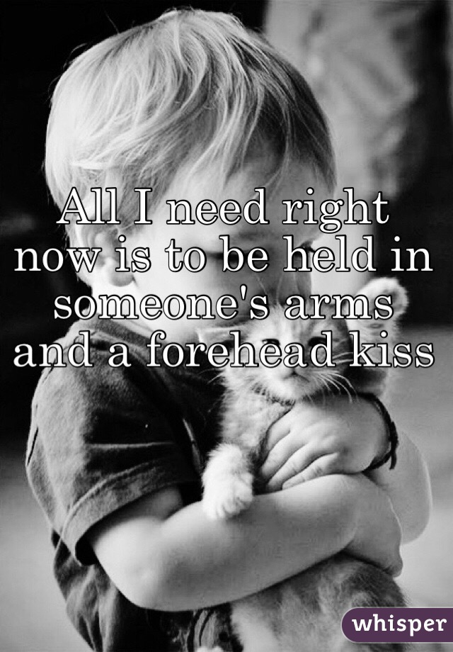 All I need right now is to be held in someone's arms and a forehead kiss