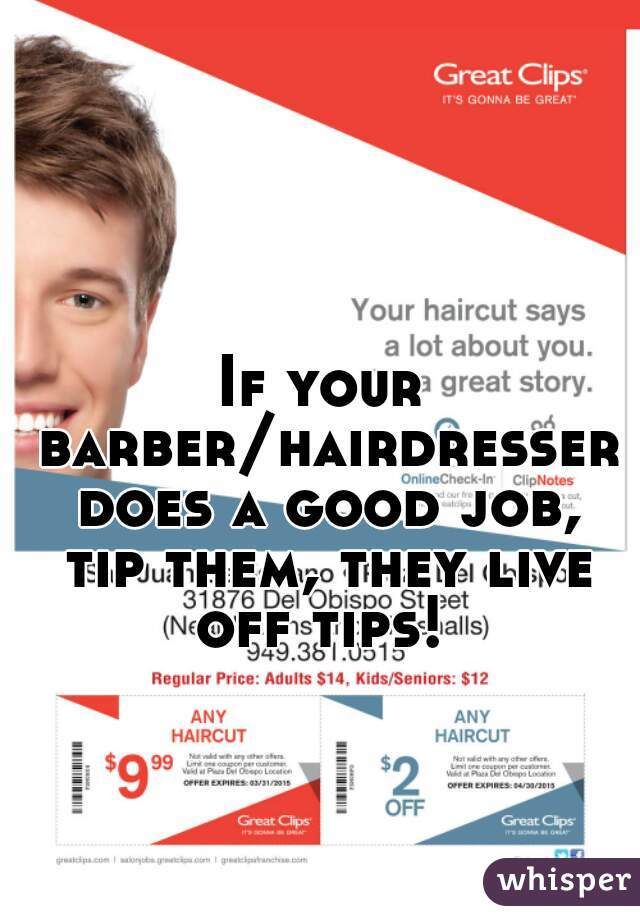 If your barber/hairdresser does a good job, tip them, they live off tips!