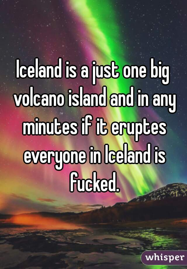 Iceland is a just one big volcano island and in any minutes if it eruptes everyone in Iceland is fucked.