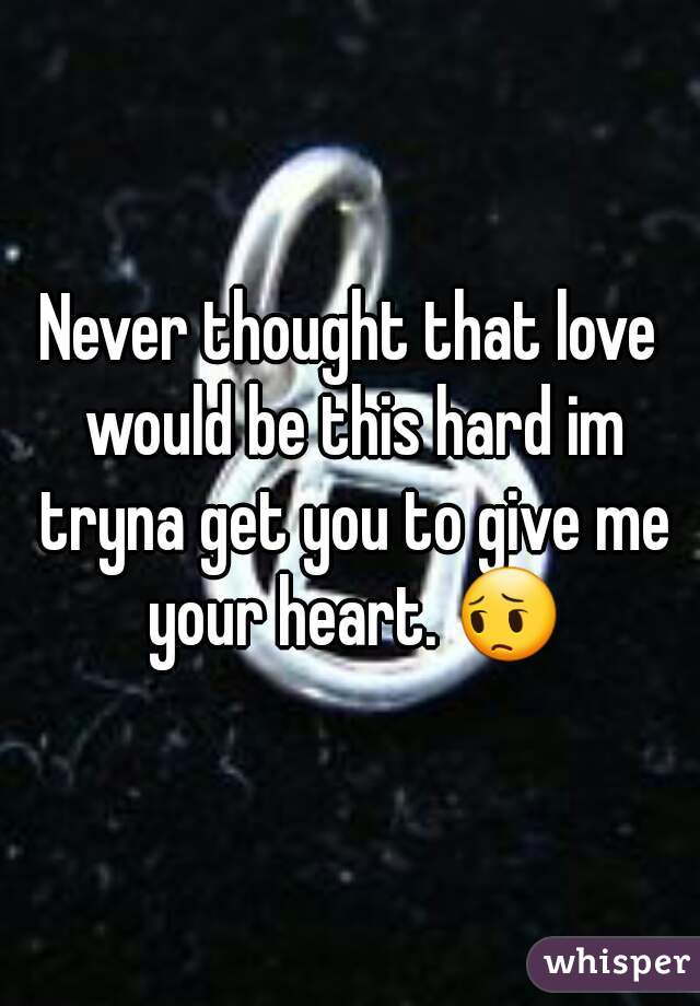 Never thought that love would be this hard im tryna get you to give me your heart. 😔