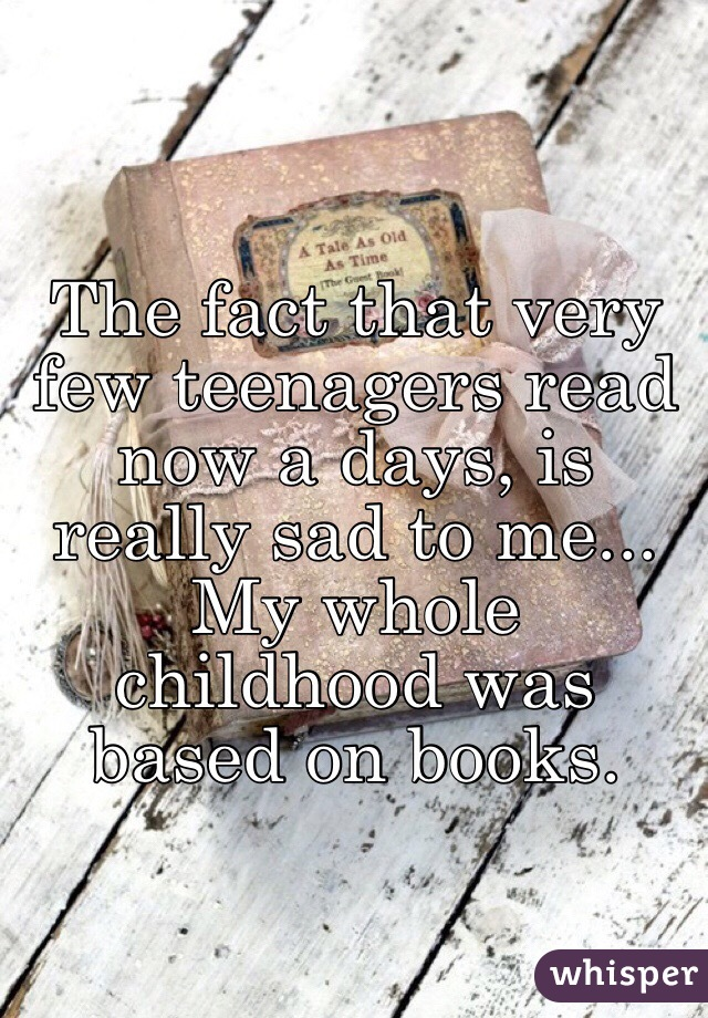 The fact that very few teenagers read now a days, is really sad to me... My whole childhood was based on books.