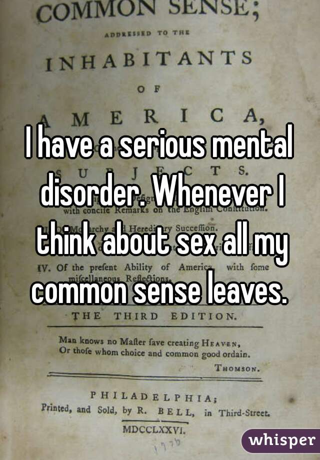 I have a serious mental disorder. Whenever I think about sex all my common sense leaves.