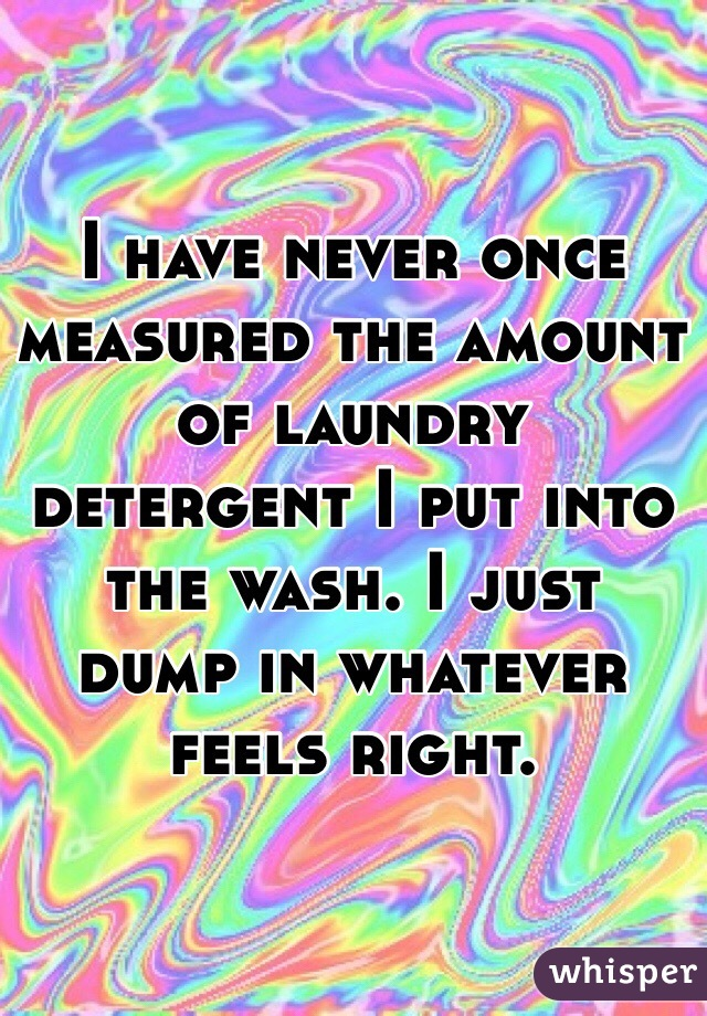 I have never once measured the amount of laundry detergent I put into the wash. I just dump in whatever feels right.