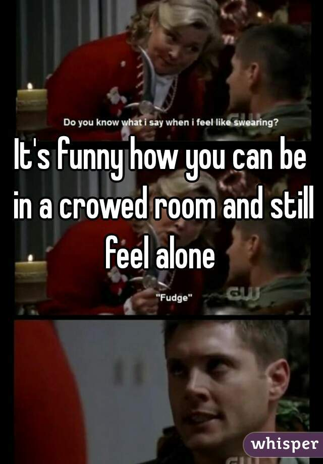 It's funny how you can be in a crowed room and still feel alone