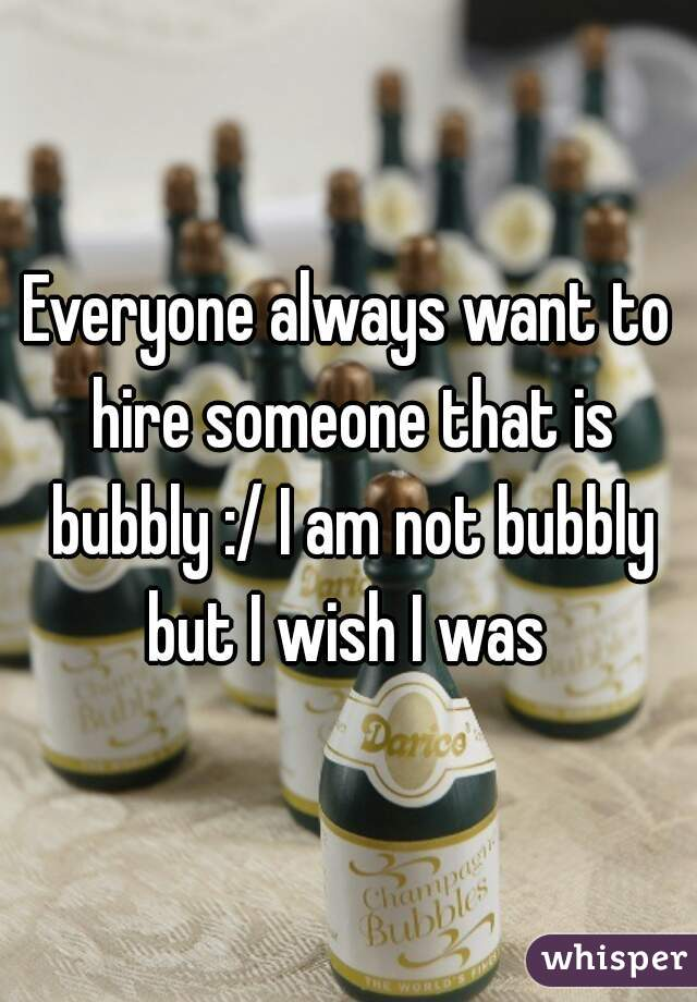 Everyone always want to hire someone that is bubbly :/ I am not bubbly but I wish I was