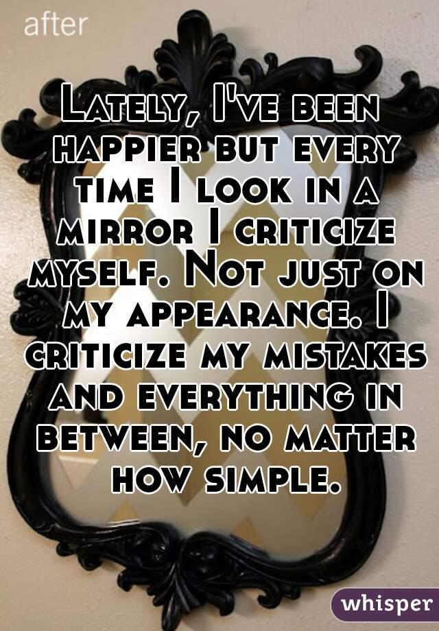 Lately, I've been happier but every time I look in a mirror I criticize myself. Not just on my appearance. I criticize my mistakes and everything in between, no matter how simple.