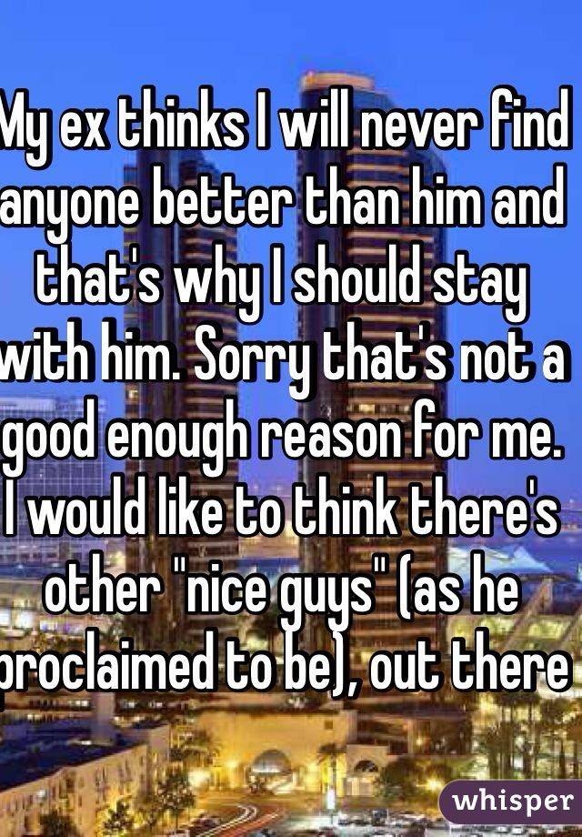 "My ex thinks I will never find anyone better than him and that's why I should stay with him. Sorry that's not a good enough reason for me. I would like to think there's other ""nice guys"" (as he proclaimed to be), out there"