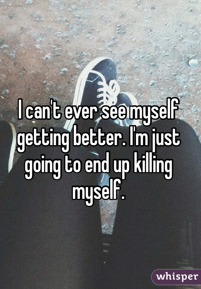 I can't ever see myself getting better. I'm just going to end up killing myself.