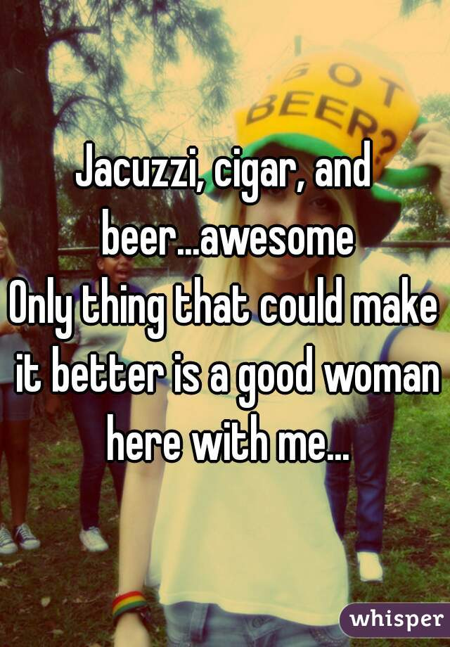 Jacuzzi, cigar, and beer...awesome Only thing that could make it better is a good woman here with me...
