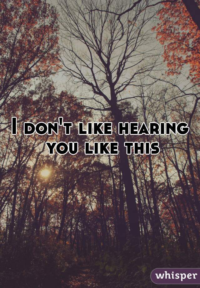 I don't like hearing you like this