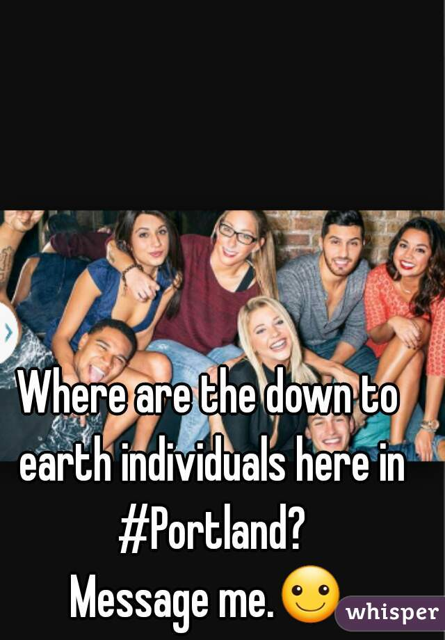 Where are the down to earth individuals here in #Portland? Message me.☺