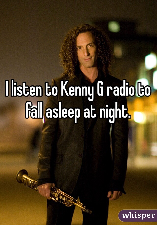 I listen to Kenny G radio to fall asleep at night.