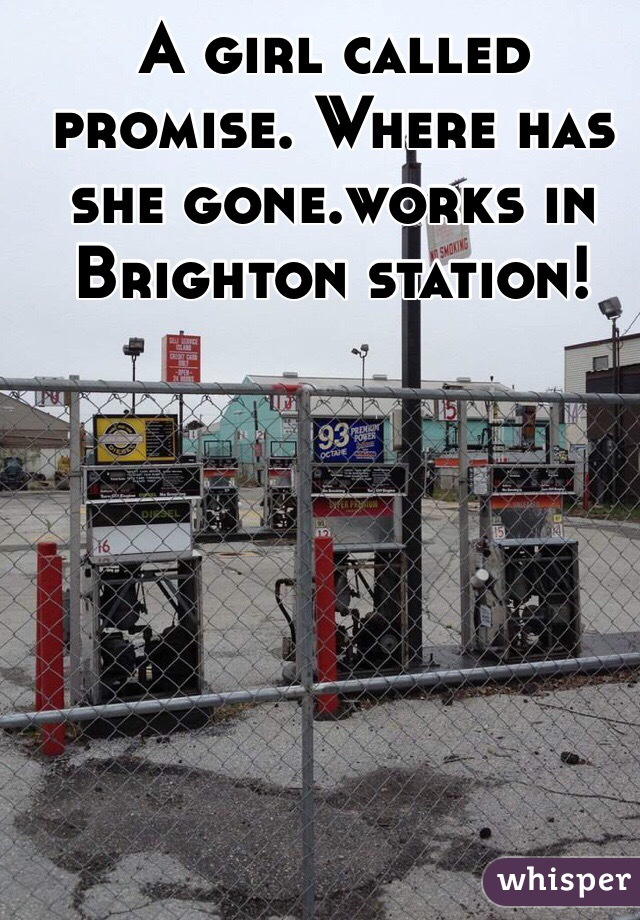 A girl called promise. Where has she gone.works in Brighton station!