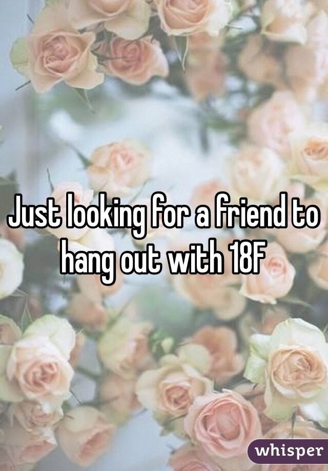 Just looking for a friend to hang out with 18F