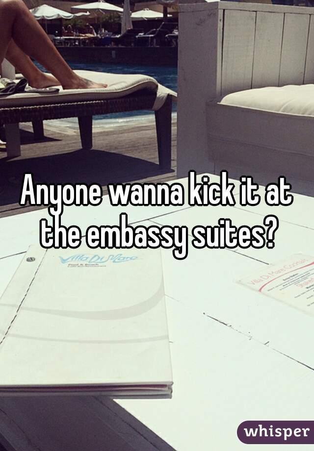 Anyone wanna kick it at the embassy suites?