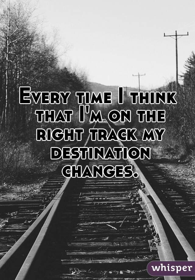 Every time I think that I'm on the right track my destination changes.