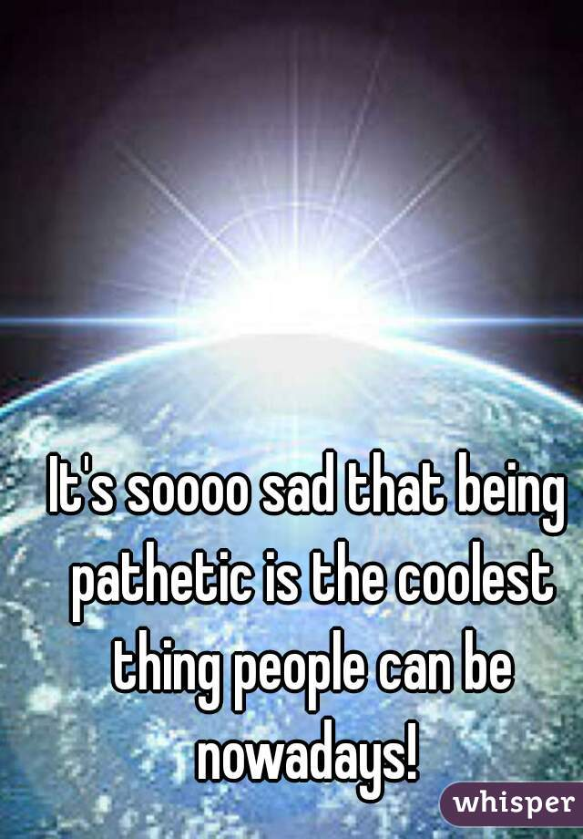 It's soooo sad that being pathetic is the coolest thing people can be nowadays!