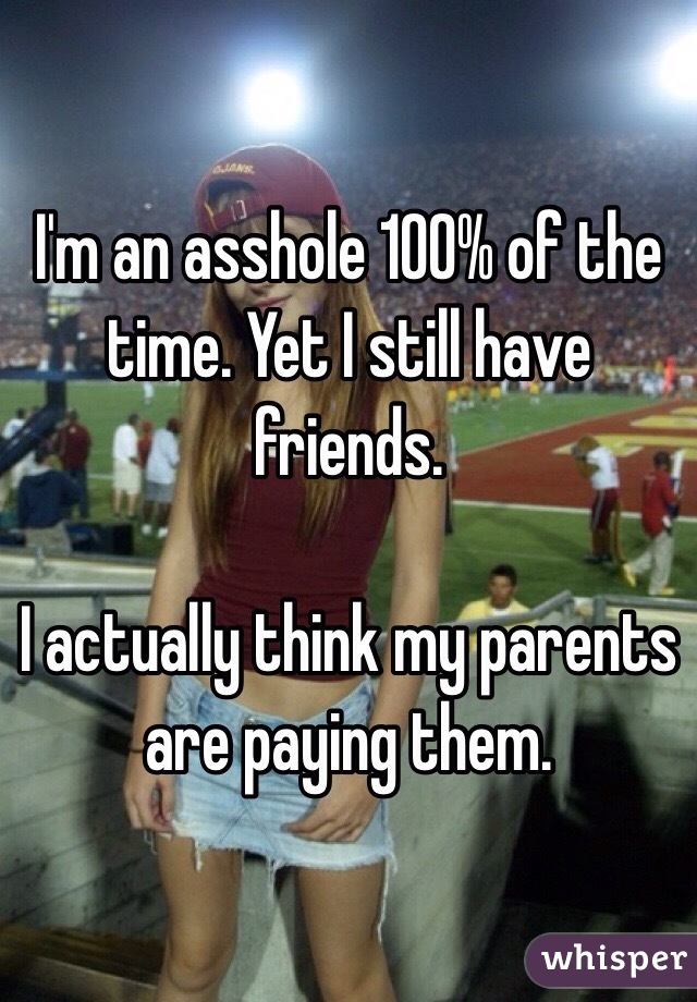 I'm an asshole 100% of the time. Yet I still have friends.   I actually think my parents are paying them.