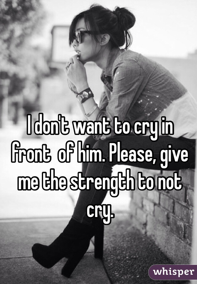 I don't want to cry in front  of him. Please, give me the strength to not cry.