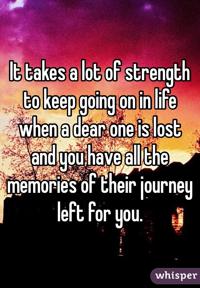 It takes a lot of strength to keep going on in life when a dear one is lost and you have all the memories of their journey left for you.