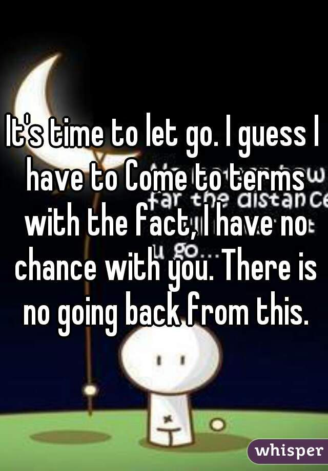 It's time to let go. I guess I have to Come to terms with the fact, I have no chance with you. There is no going back from this.