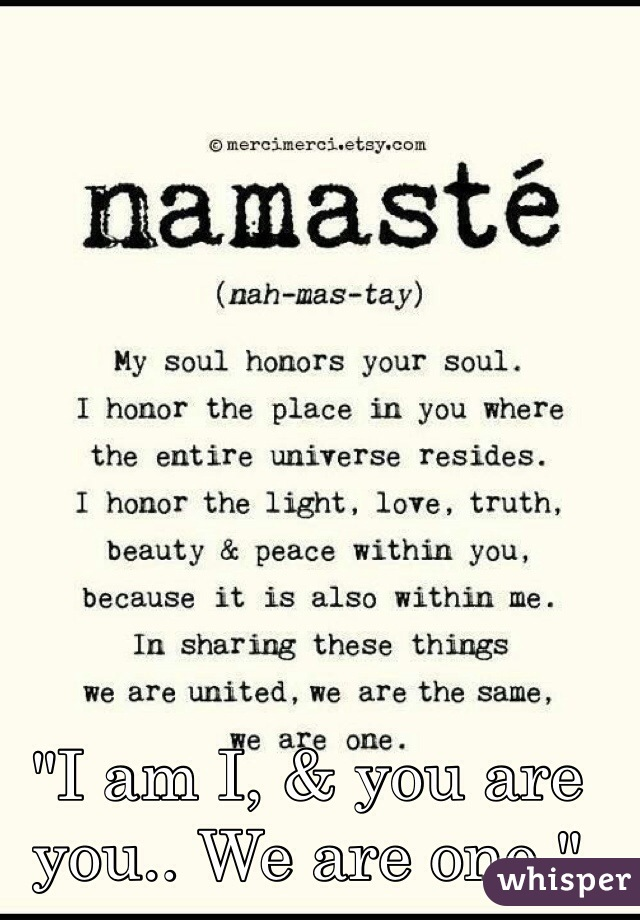 """""""I am I, & you are you.. We are one."""""""