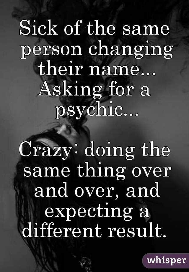 Sick of the same person changing their name... Asking for a psychic...  Crazy: doing the same thing over and over, and expecting a different result.