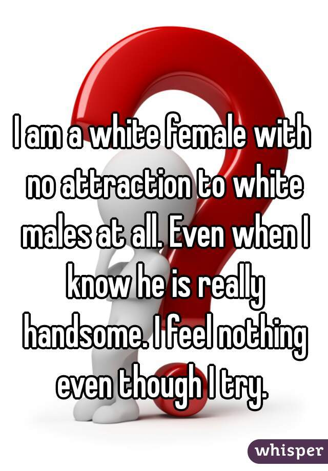 I am a white female with no attraction to white males at all. Even when I know he is really handsome. I feel nothing even though I try.