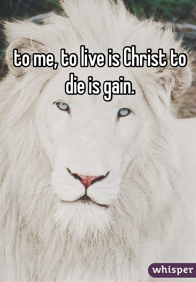 to me, to live is Christ to die is gain.