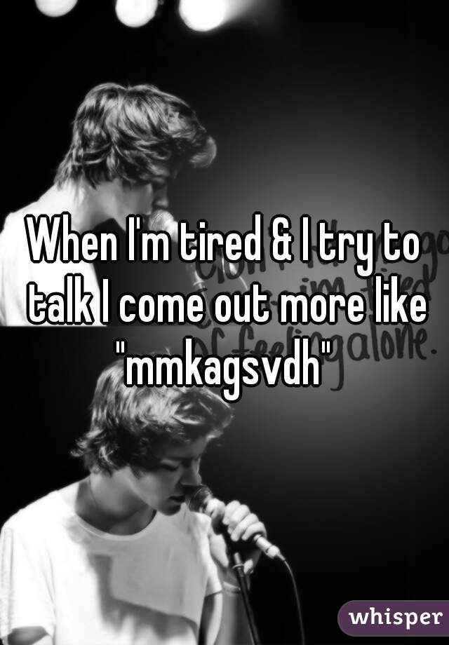 """When I'm tired & I try to talk I come out more like """"mmkagsvdh"""""""