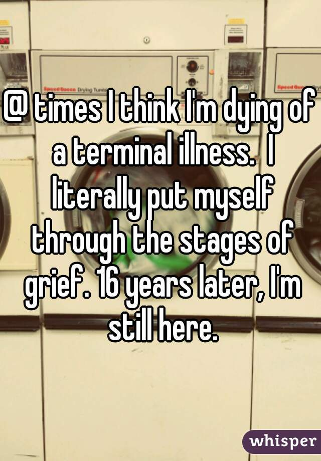 @ times I think I'm dying of a terminal illness.  I literally put myself through the stages of grief. 16 years later, I'm still here.