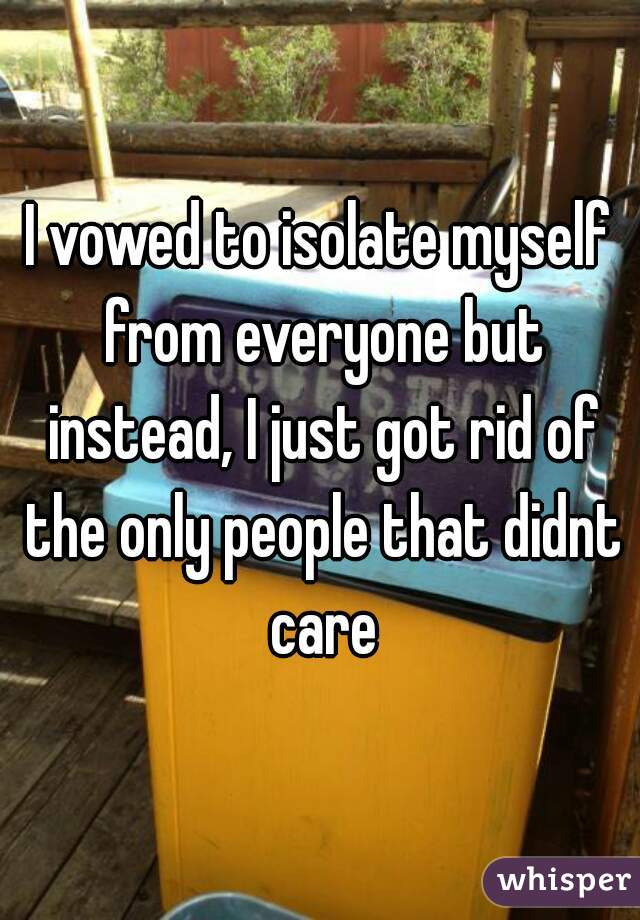 I vowed to isolate myself from everyone but instead, I just got rid of the only people that didnt care