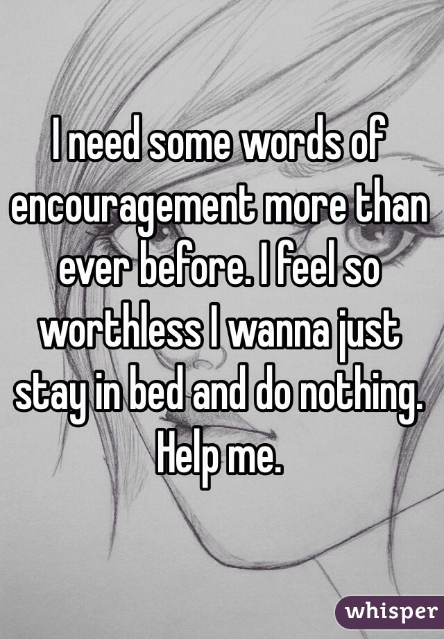 I need some words of encouragement more than ever before. I feel so worthless I wanna just stay in bed and do nothing. Help me.