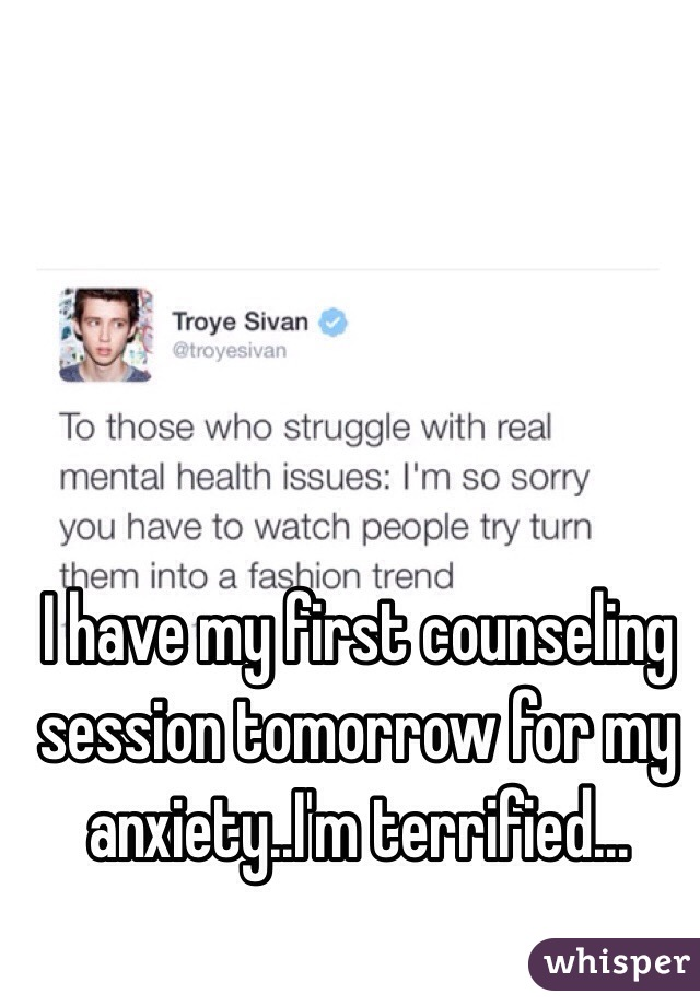 I have my first counseling session tomorrow for my anxiety..I'm terrified...