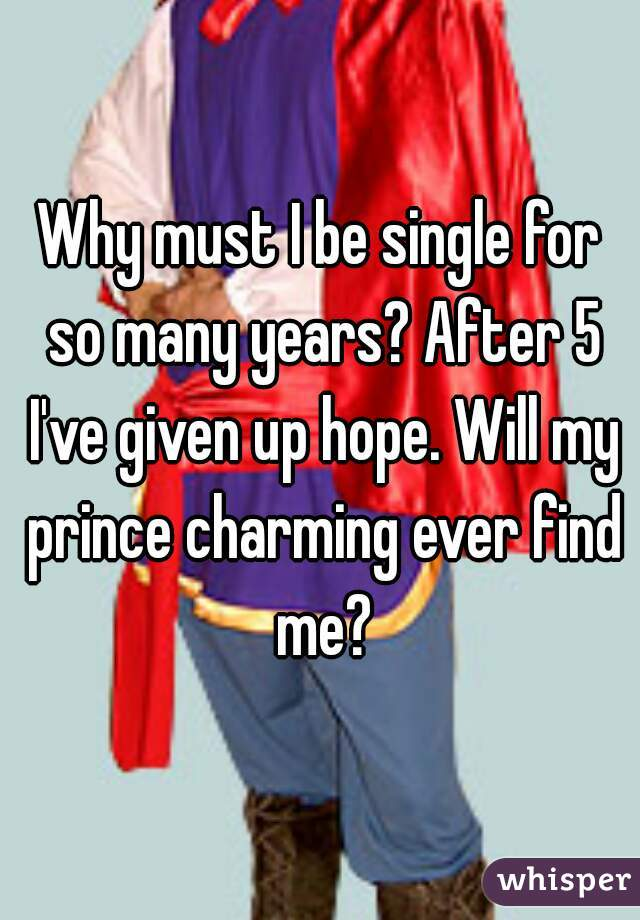Why must I be single for so many years? After 5 I've given up hope. Will my prince charming ever find me?