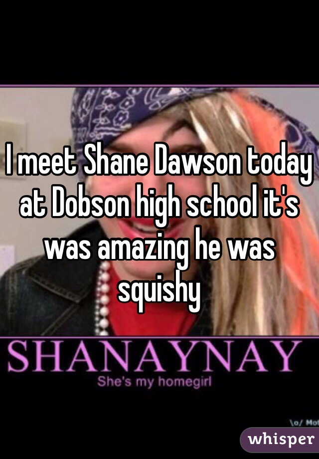 I meet Shane Dawson today at Dobson high school it's was amazing he was squishy