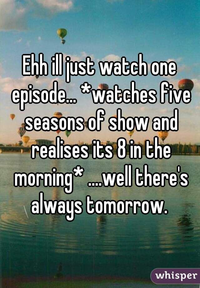 Ehh ill just watch one episode... *watches five seasons of show and realises its 8 in the morning* ....well there's always tomorrow.