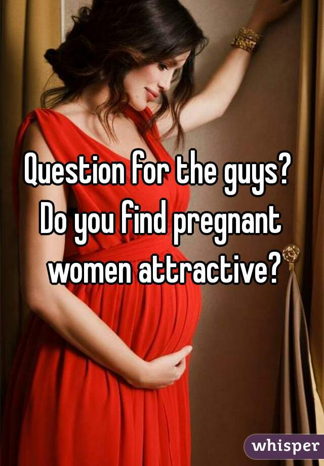 Question for the guys?  Do you find pregnant women attractive?