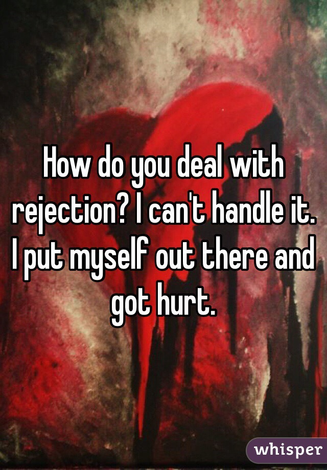 How do you deal with rejection? I can't handle it. I put myself out there and got hurt.