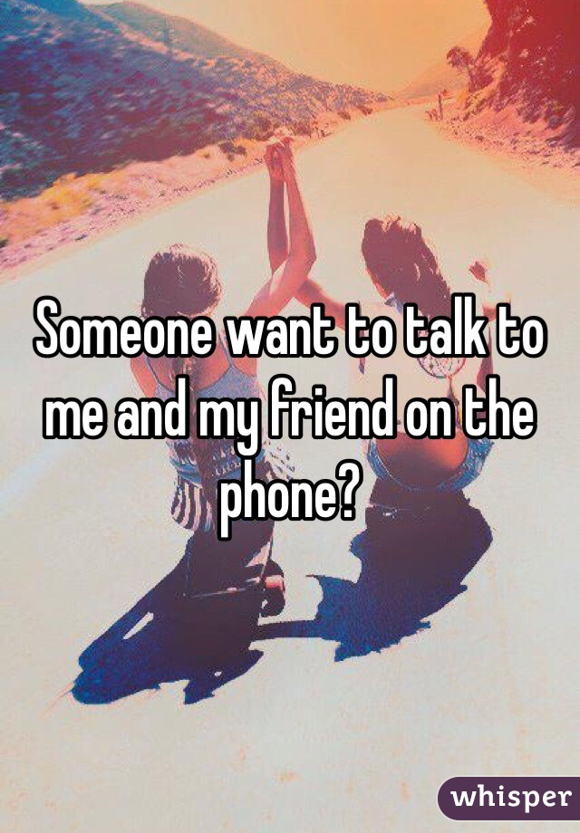 Someone want to talk to me and my friend on the phone?