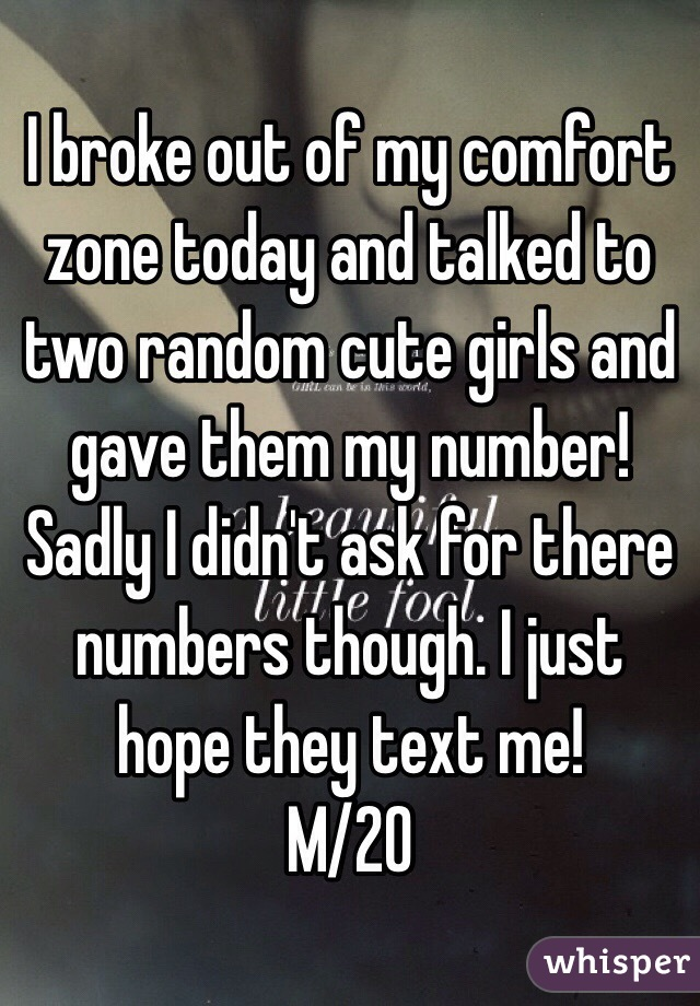 I broke out of my comfort zone today and talked to two random cute girls and gave them my number! Sadly I didn't ask for there numbers though. I just hope they text me! M/20