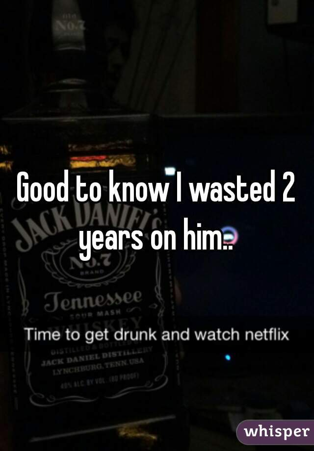 Good to know I wasted 2 years on him..