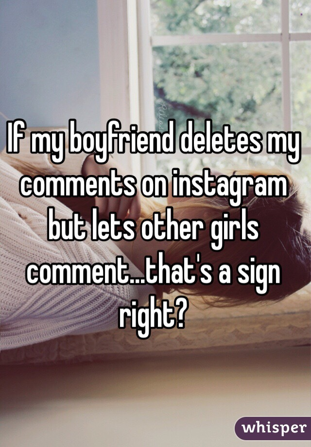 If my boyfriend deletes my comments on instagram but lets other girls comment...that's a sign right?